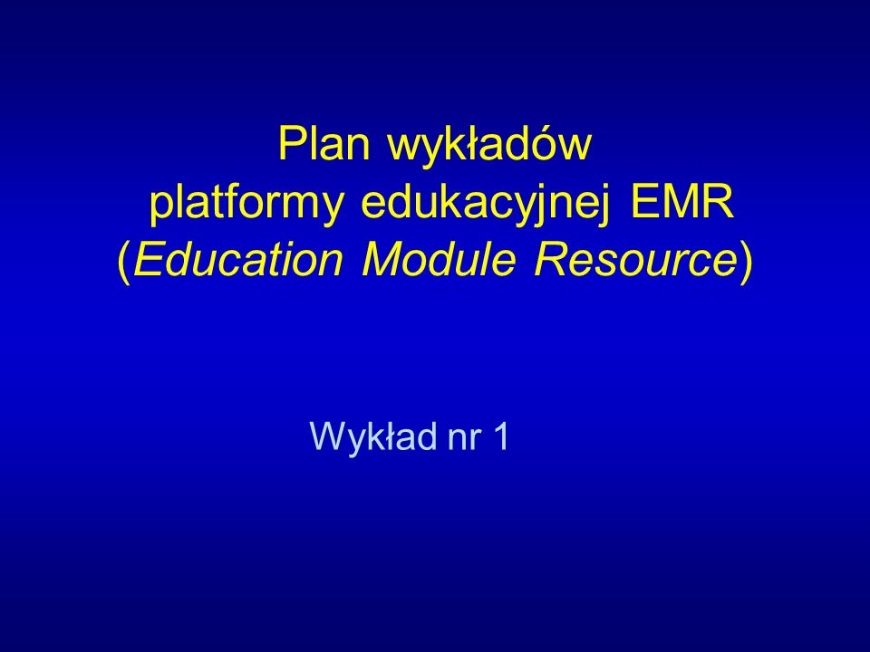 Plan wykładów platformy edukacyjnej EMR (Education Module Resource) Wykład nr 1