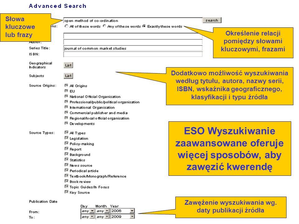 ESO Wyszukiwanie zaawansowane oferuje więcej sposobów, aby zawęzić kwerendę Określenie relacji pomiędzy słowami kluczowymi, frazami Słowa kluczowe lub frazy Dodatkowo możliwość wyszukiwania według tytułu, autora, nazwy serii, ISBN, wskaźnika geograficznego, klasyfikacji i typu źródła Zawężenie wyszukiwania wg.