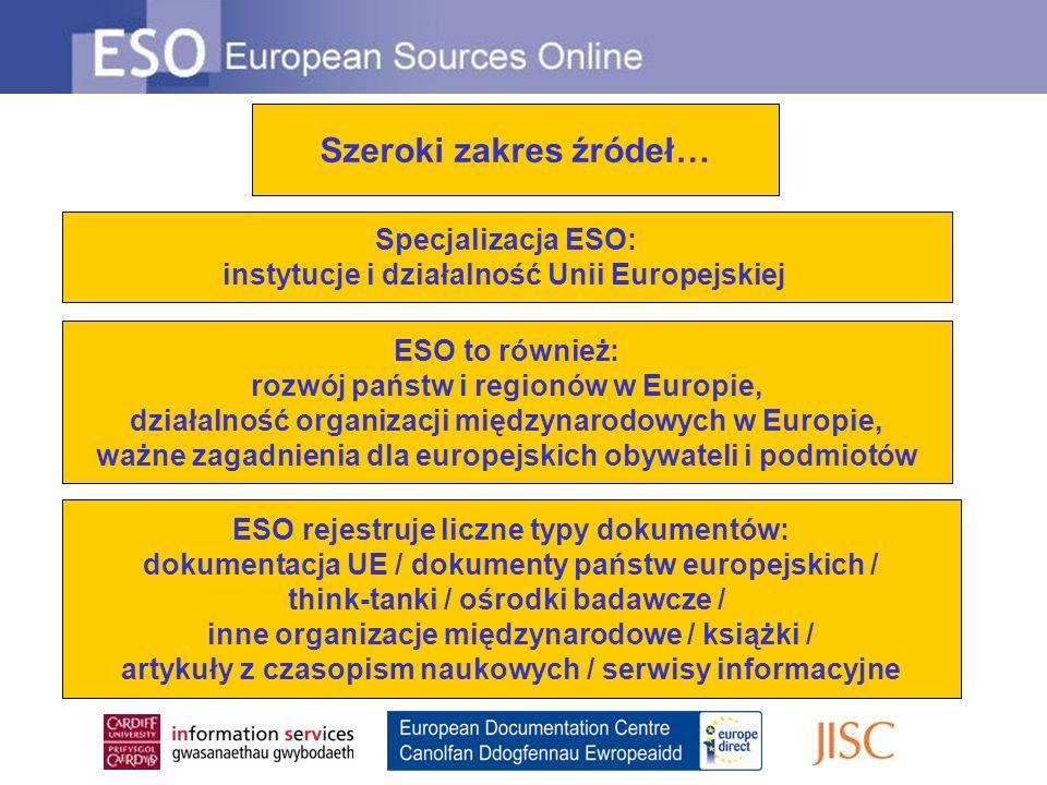Szeroki zakres źródeł… Specjalizacja ESO: instytucje i działalność Unii Europejskiej ESO to również: rozwój państw i regionów w Europie, działalność organizacji międzynarodowych w Europie, ważne zagadnienia dla europejskich obywateli i podmiotów ESO rejestruje liczne typy dokumentów: dokumentacja UE / dokumenty państw europejskich / think-tanki / ośrodki badawcze / inne organizacje międzynarodowe / książki / artykuły z czasopism naukowych / serwisy informacyjne