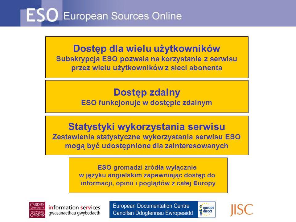 Dostęp zdalny ESO funkcjonuje w dostępie zdalnym Dostęp dla wielu użytkowników Subskrypcja ESO pozwala na korzystanie z serwisu przez wielu użytkowników z sieci abonenta Statystyki wykorzystania serwisu Zestawienia statystyczne wykorzystania serwisu ESO mogą być udostępnione dla zainteresowanych ESO gromadzi źródła wyłącznie w języku angielskim zapewniając dostęp do informacji, opinii i poglądów z całej Europy
