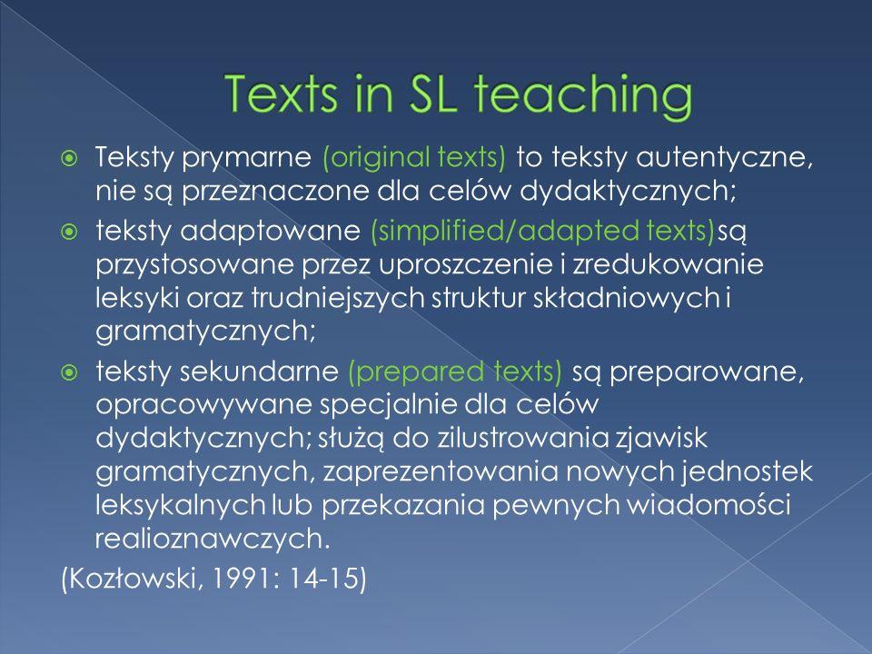 Teksty prymarne (original texts) to teksty autentyczne, nie są przeznaczone dla celów dydaktycznych; teksty adaptowane (simplified/adapted texts)są przystosowane przez uproszczenie i zredukowanie leksyki oraz trudniejszych struktur składniowych i gramatycznych; teksty sekundarne (prepared texts) są preparowane, opracowywane specjalnie dla celów dydaktycznych; służą do zilustrowania zjawisk gramatycznych, zaprezentowania nowych jednostek leksykalnych lub przekazania pewnych wiadomości realioznawczych.