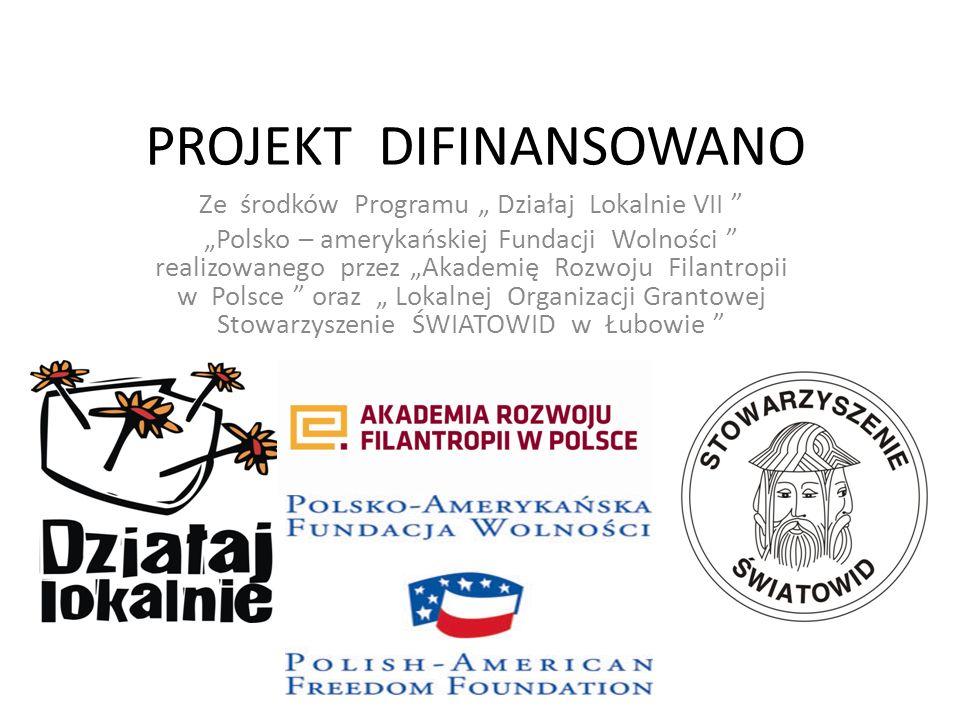 PROJEKT DIFINANSOWANO Ze środków Programu Działaj Lokalnie VII Polsko – amerykańskiej Fundacji Wolności realizowanego przez Akademię Rozwoju Filantrop