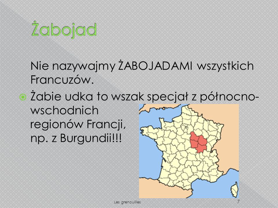 Nie nazywajmy ŻABOJADAMI wszystkich Francuzów. Żabie udka to wszak specjał z północno- wschodnich regionów Francji, np. z Burgundii!!! 7 Les grenouill