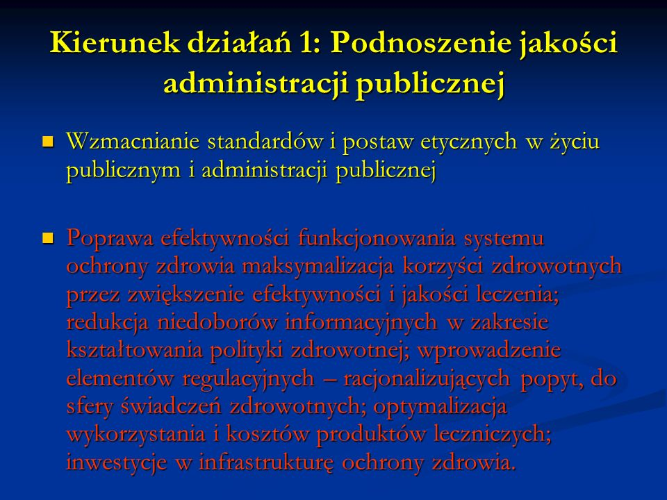 Kierunek działań 1: Podnoszenie jakości administracji publicznej Wzmacnianie standardów i postaw etycznych w życiu publicznym i administracji publicznej Wzmacnianie standardów i postaw etycznych w życiu publicznym i administracji publicznej Poprawa efektywności funkcjonowania systemu ochrony zdrowia maksymalizacja korzyści zdrowotnych przez zwiększenie efektywności i jakości leczenia; redukcja niedoborów informacyjnych w zakresie kształtowania polityki zdrowotnej; wprowadzenie elementów regulacyjnych – racjonalizujących popyt, do sfery świadczeń zdrowotnych; optymalizacja wykorzystania i kosztów produktów leczniczych; inwestycje w infrastrukturę ochrony zdrowia.
