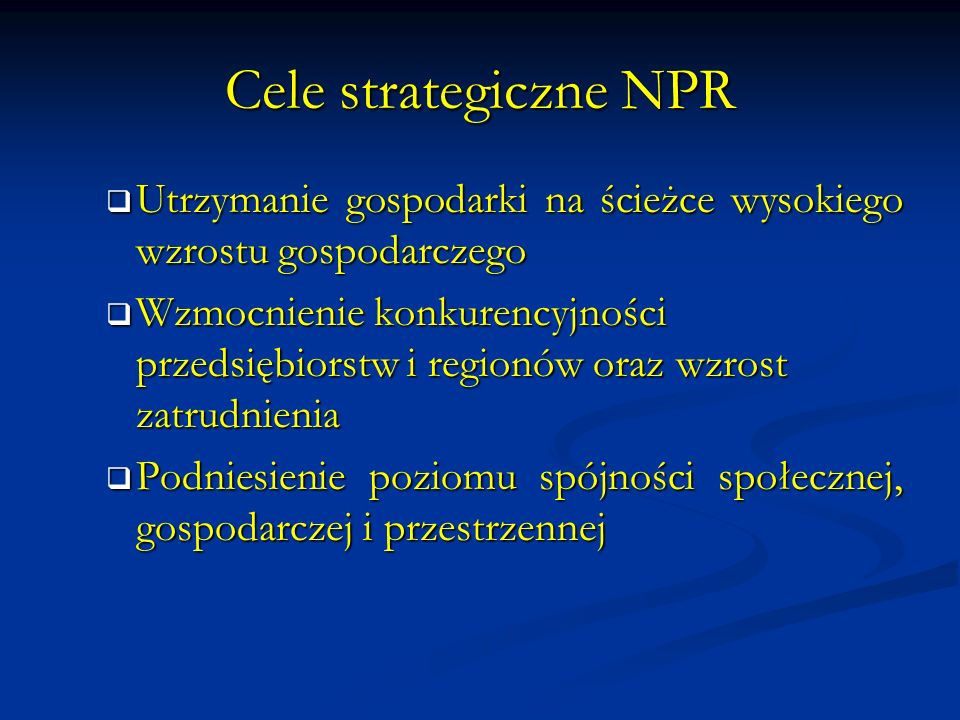 Cele strategiczne NPR Utrzymanie gospodarki na ścieżce wysokiego wzrostu gospodarczego Utrzymanie gospodarki na ścieżce wysokiego wzrostu gospodarczego Wzmocnienie konkurencyjności przedsiębiorstw i regionów oraz wzrost zatrudnienia Wzmocnienie konkurencyjności przedsiębiorstw i regionów oraz wzrost zatrudnienia Podniesienie poziomu spójności społecznej, gospodarczej i przestrzennej Podniesienie poziomu spójności społecznej, gospodarczej i przestrzennej