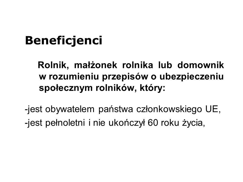 Beneficjenci Rolnik, małżonek rolnika lub domownik w rozumieniu przepisów o ubezpieczeniu społecznym rolników, który: -jest obywatelem państwa członkowskiego UE, -jest pełnoletni i nie ukończył 60 roku życia,
