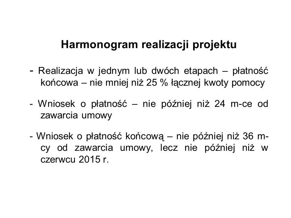 Harmonogram realizacji projektu - Realizacja w jednym lub dwóch etapach – płatność końcowa – nie mniej niż 25 % łącznej kwoty pomocy - Wniosek o płatność – nie później niż 24 m-ce od zawarcia umowy - Wniosek o płatność końcową – nie później niż 36 m- cy od zawarcia umowy, lecz nie później niż w czerwcu 2015 r.