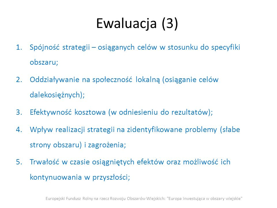 Ewaluacja (3) 1.Spójność strategii – osiąganych celów w stosunku do specyfiki obszaru; 2.Oddziaływanie na społeczność lokalną (osiąganie celów dalekosiężnych); 3.Efektywność kosztowa (w odniesieniu do rezultatów); 4.Wpływ realizacji strategii na zidentyfikowane problemy (słabe strony obszaru) i zagrożenia; 5.Trwałość w czasie osiągniętych efektów oraz możliwość ich kontynuowania w przyszłości; Europejski Fundusz Rolny na rzecz Rozwoju Obszarów Wiejskich: Europa inwestująca w obszary wiejskie