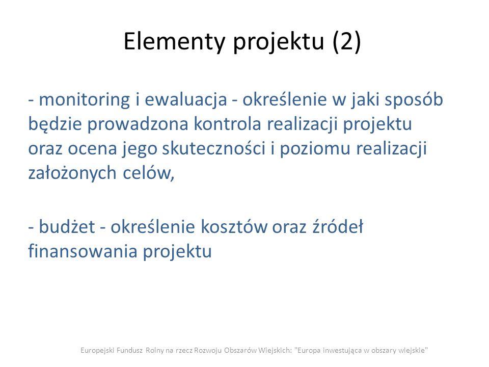 Elementy projektu (2) - monitoring i ewaluacja - określenie w jaki sposób będzie prowadzona kontrola realizacji projektu oraz ocena jego skuteczności i poziomu realizacji założonych celów, - budżet - określenie kosztów oraz źródeł finansowania projektu Europejski Fundusz Rolny na rzecz Rozwoju Obszarów Wiejskich: Europa inwestująca w obszary wiejskie