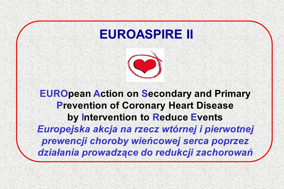 EUROASPIRE II EUROpean Action on Secondary and Primary Prevention of Coronary Heart Disease by Intervention to Reduce Events Europejska akcja na rzecz