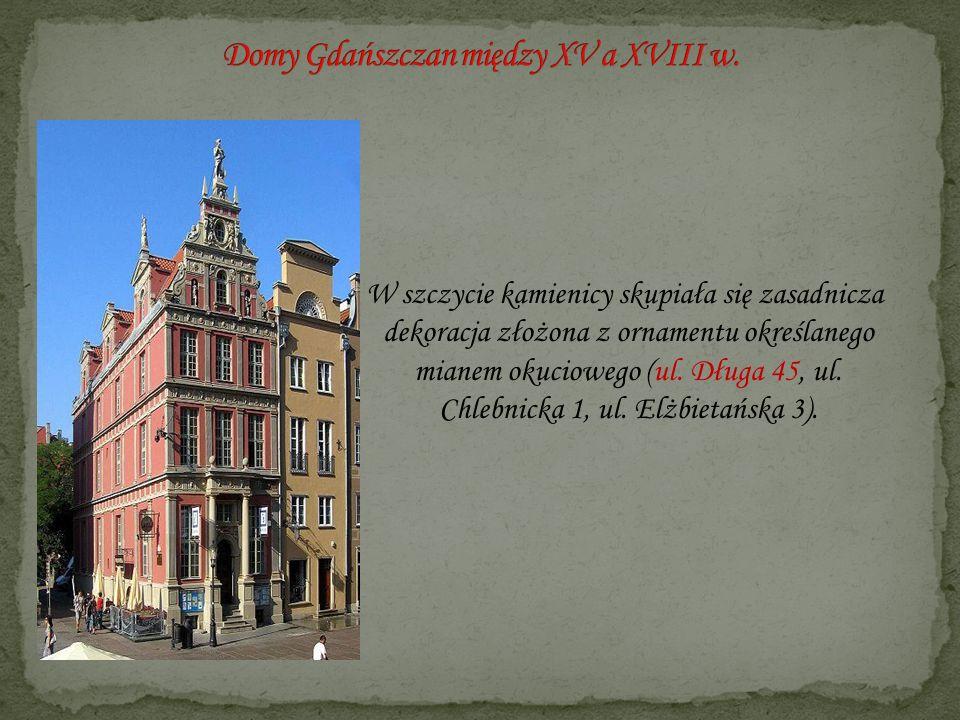 W szczycie kamienicy skupiała się zasadnicza dekoracja złożona z ornamentu określanego mianem okuciowego (ul. Długa 45, ul. Chlebnicka 1, ul. Elżbieta