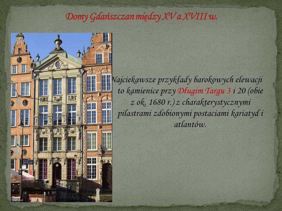 Najciekawsze przykłady barokowych elewacji to kamienice przy Długim Targu 3 i 20 (obie z ok. 1680 r.) z charakterystycznymi pilastrami zdobionymi post