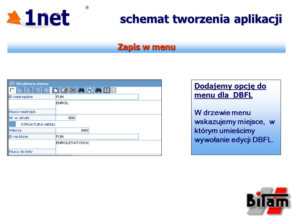 Zapis w menu schemat tworzenia aplikacji Dodajemy opcję do menu dla DBFL W drzewie menu wskazujemy miejsce, w którym umieścimy wywołanie edycji DBFL.