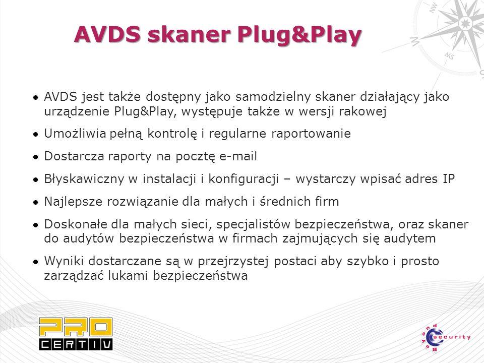 AVDS skaner Plug&Play AVDS jest także dostępny jako samodzielny skaner działający jako urządzenie Plug&Play, występuje także w wersji rakowej Umożliwia pełną kontrolę i regularne raportowanie Dostarcza raporty na pocztę e-mail Błyskawiczny w instalacji i konfiguracji – wystarczy wpisać adres IP Najlepsze rozwiązanie dla małych i średnich firm Doskonałe dla małych sieci, specjalistów bezpieczeństwa, oraz skaner do audytów bezpieczeństwa w firmach zajmujących się audytem Wyniki dostarczane są w przejrzystej postaci aby szybko i prosto zarządzać lukami bezpieczeństwa