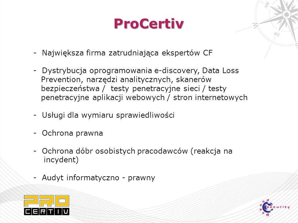 - Największa firma zatrudniająca ekspertów CF - Dystrybucja oprogramowania e-discovery, Data Loss Prevention, narzędzi analitycznych, skanerów bezpieczeństwa / testy penetracyjne sieci / testy penetracyjne aplikacji webowych / stron internetowych - Usługi dla wymiaru sprawiedliwości - Ochrona prawna - Ochrona dóbr osobistych pracodawców (reakcja na incydent) - Audyt informatyczno - prawny ProCertiv