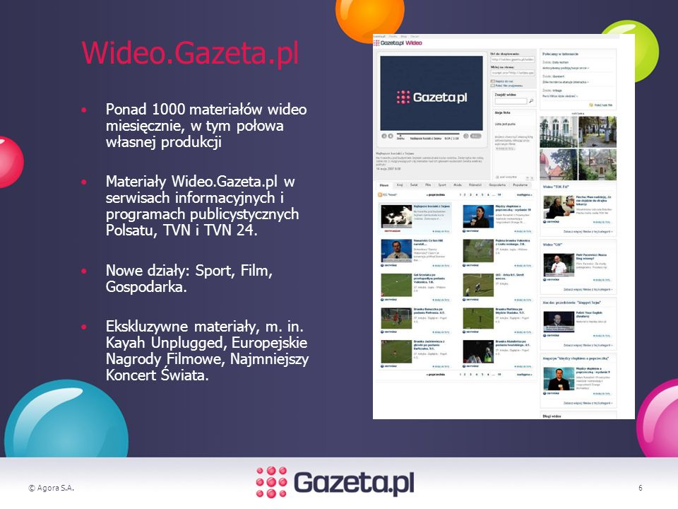 © Agora S.A.6 Wideo.Gazeta.pl Ponad 1000 materiałów wideo miesięcznie, w tym połowa własnej produkcji Materiały Wideo.Gazeta.pl w serwisach informacyjnych i programach publicystycznych Polsatu, TVN i TVN 24.