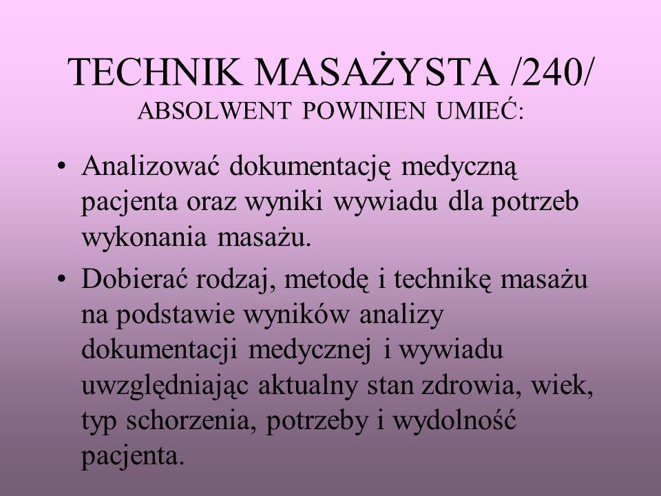 TECHNIK MASAŻYSTA /240/ ABSOLWENT POWINIEN UMIEĆ: Analizować dokumentację medyczną pacjenta oraz wyniki wywiadu dla potrzeb wykonania masażu. Dobierać