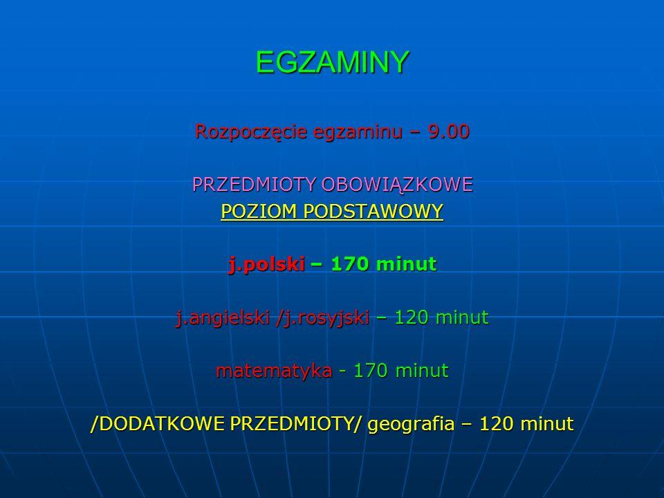 EGZAMINY Rozpoczęcie egzaminu – 9.00 PRZEDMIOTY OBOWIĄZKOWE POZIOM PODSTAWOWY j.polski – 170 minut j.angielski /j.rosyjski – 120 minut matematyka - 170 minut /DODATKOWE PRZEDMIOTY/ geografia – 120 minut