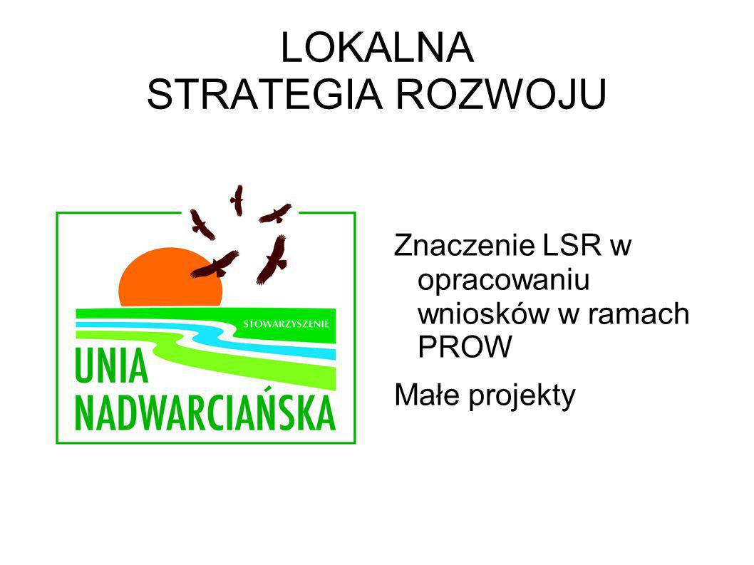 LOKALNA STRATEGIA ROZWOJU Znaczenie LSR w opracowaniu wniosków w ramach PROW Małe projekty