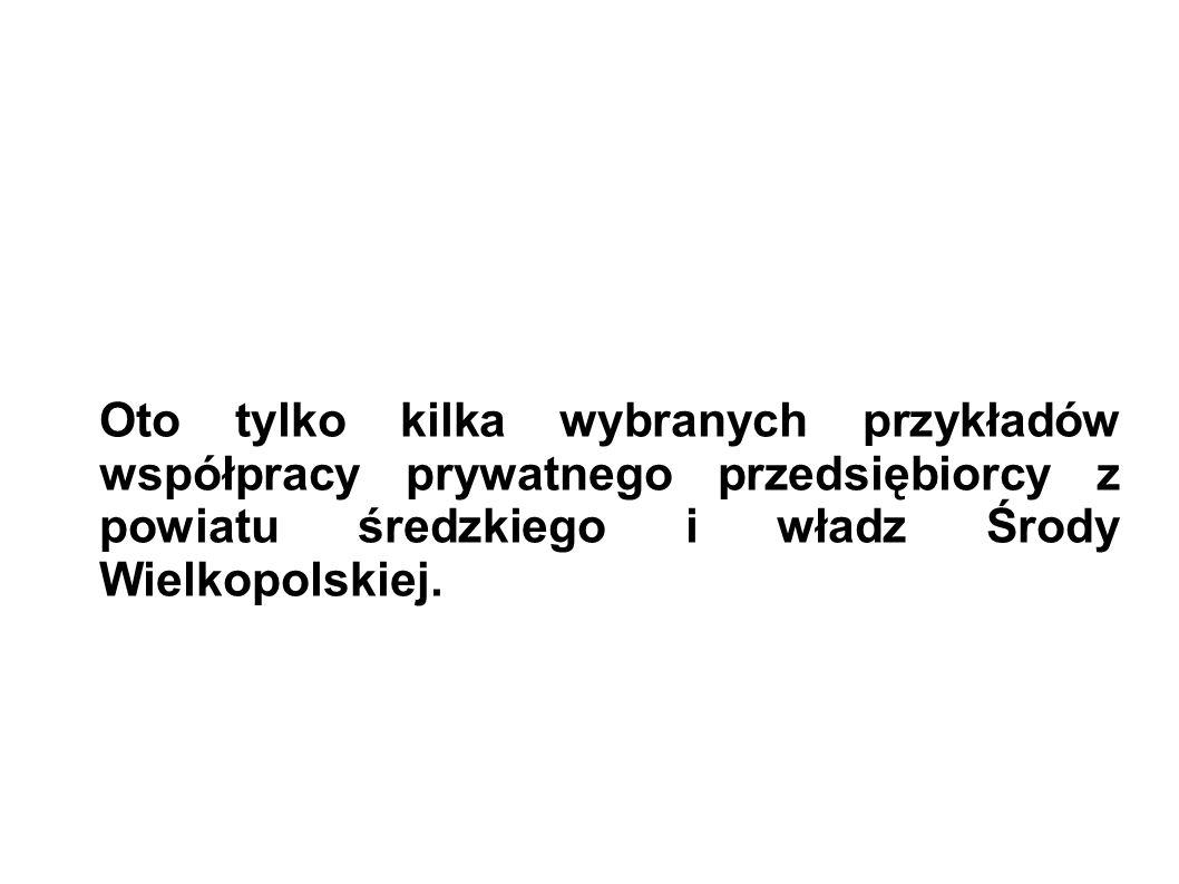 Oto tylko kilka wybranych przykładów współpracy prywatnego przedsiębiorcy z powiatu średzkiego i władz Środy Wielkopolskiej.