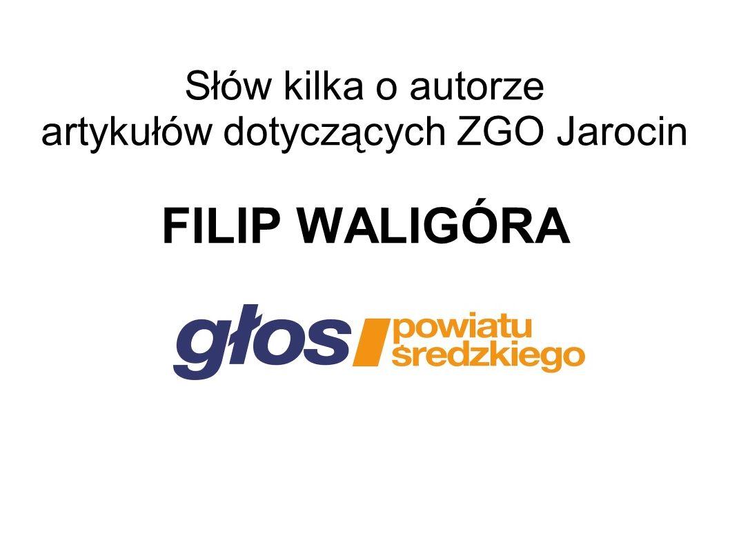 Słów kilka o autorze artykułów dotyczących ZGO Jarocin FILIP WALIGÓRA