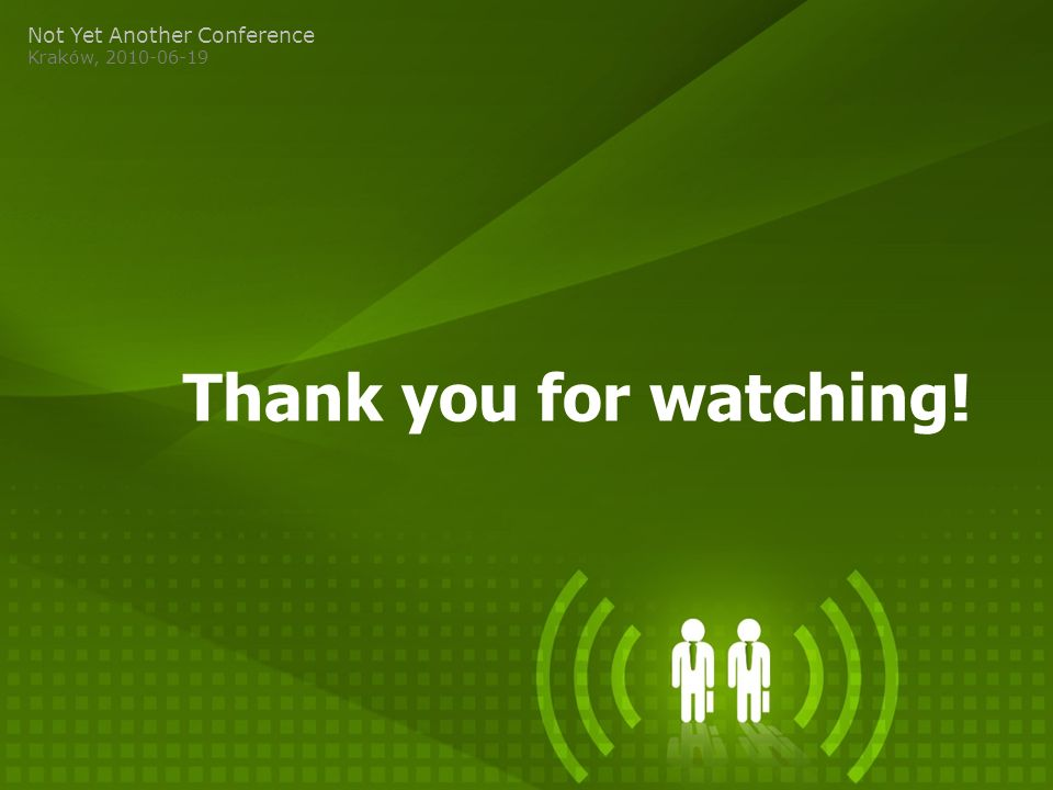 Thank you for watching! Not Yet Another Conference Kraków, 2010-06-19