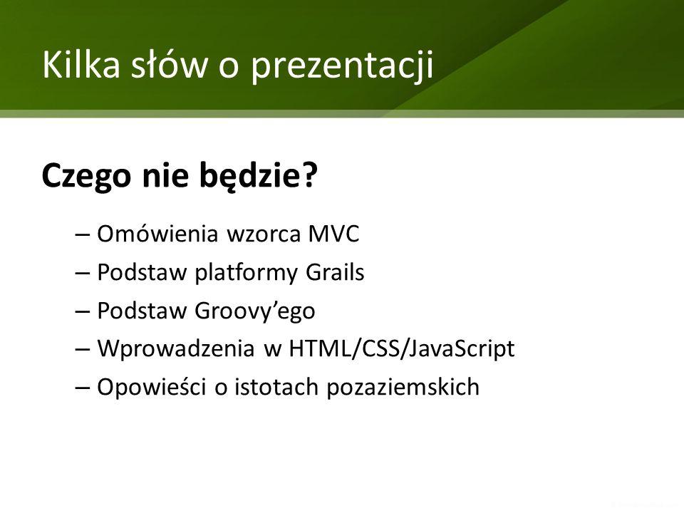 Kilka słów o prezentacji Czego nie będzie? – Omówienia wzorca MVC – Podstaw platformy Grails – Podstaw Groovyego – Wprowadzenia w HTML/CSS/JavaScript