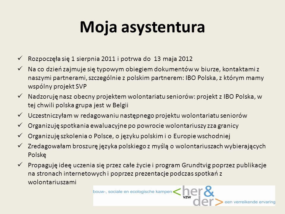 Moja asystentura Rozpoczęła się 1 sierpnia 2011 i potrwa do 13 maja 2012 Na co dzień zajmuje się typowym obiegiem dokumentów w biurze, kontaktami z naszymi partnerami, szczególnie z polskim partnerem: IBO Polska, z którym mamy wspólny projekt SVP Nadzoruję nasz obecny projektem wolontariatu seniorów: projekt z IBO Polska, w tej chwili polska grupa jest w Belgii Uczestniczyłam w redagowaniu następnego projektu wolontariatu seniorów Organizuję spotkania ewaluacyjne po powrocie wolontariuszy zza granicy Organizuję szkolenia o Polsce, o języku polskim i o Europie wschodniej Zredagowałam broszurę języka polskiego z myślą o wolontariuszach wybierających Polskę Propaguję ideę uczenia się przez całe życie i program Grundtvig poprzez publikacje na stronach internetowych i poprzez prezentacje podczas spotkań z wolontariuszami