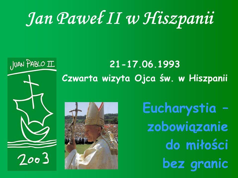 Jan Paweł II w Hiszpanii 21-17.06.1993 Czwarta wizyta Ojca św. w Hiszpanii Eucharystia – zobowiązanie do miłości bez granic