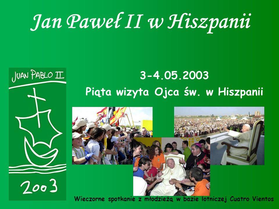 Jan Paweł II w Hiszpanii 3-4.05.2003 Piąta wizyta Ojca św. w Hiszpanii Wieczorne spotkanie z młodzieżą w bazie lotniczej Cuatro Vientos