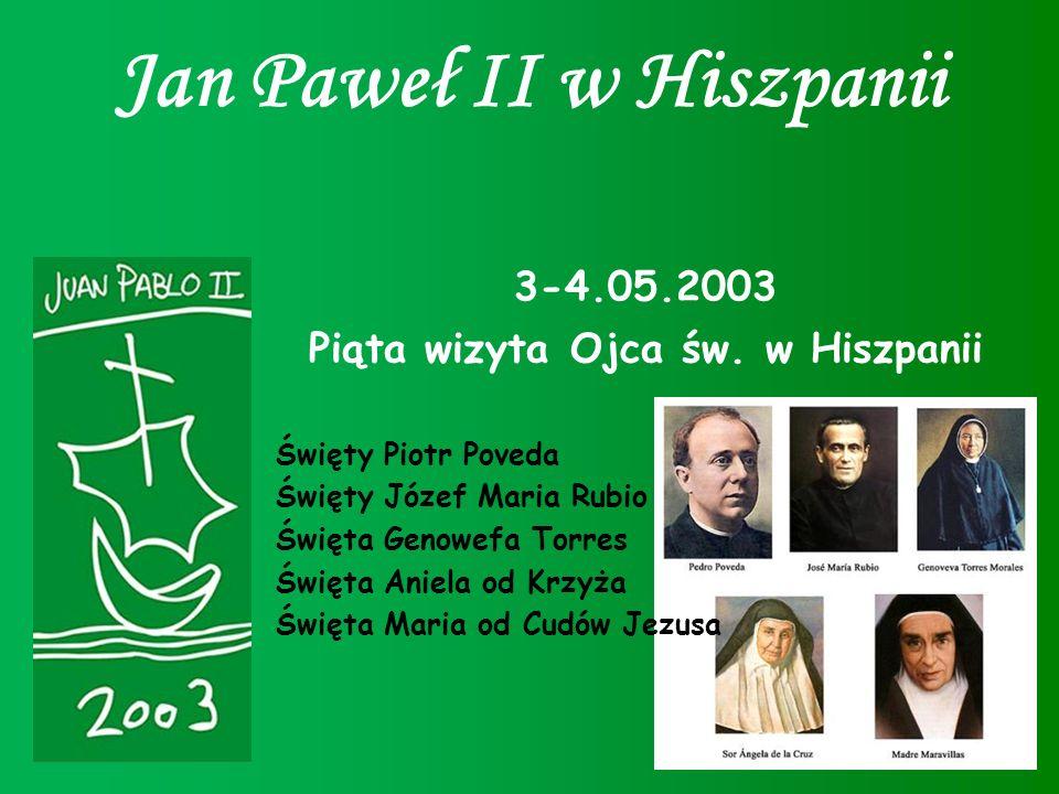 Jan Paweł II w Hiszpanii 3-4.05.2003 Piąta wizyta Ojca św. w Hiszpanii Święty Piotr Poveda Święty Józef Maria Rubio Święta Genowefa Torres Święta Anie
