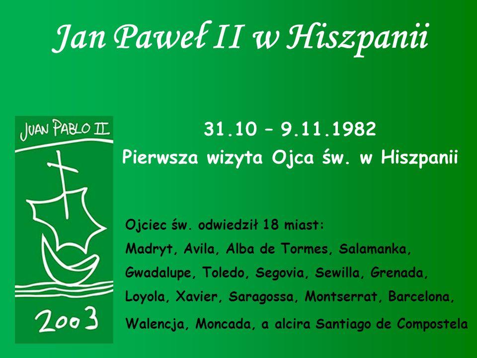 Jan Paweł II w Hiszpanii 31.10 – 9.11.1982 Pierwsza wizyta Ojca św. w Hiszpanii Ojciec św. odwiedził 18 miast: Madryt, Avila, Alba de Tormes, Salamank