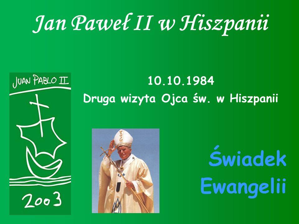 Jan Paweł II w Hiszpanii 10.10.1984 Druga wizyta Ojca św. w Hiszpanii Świadek Ewangelii