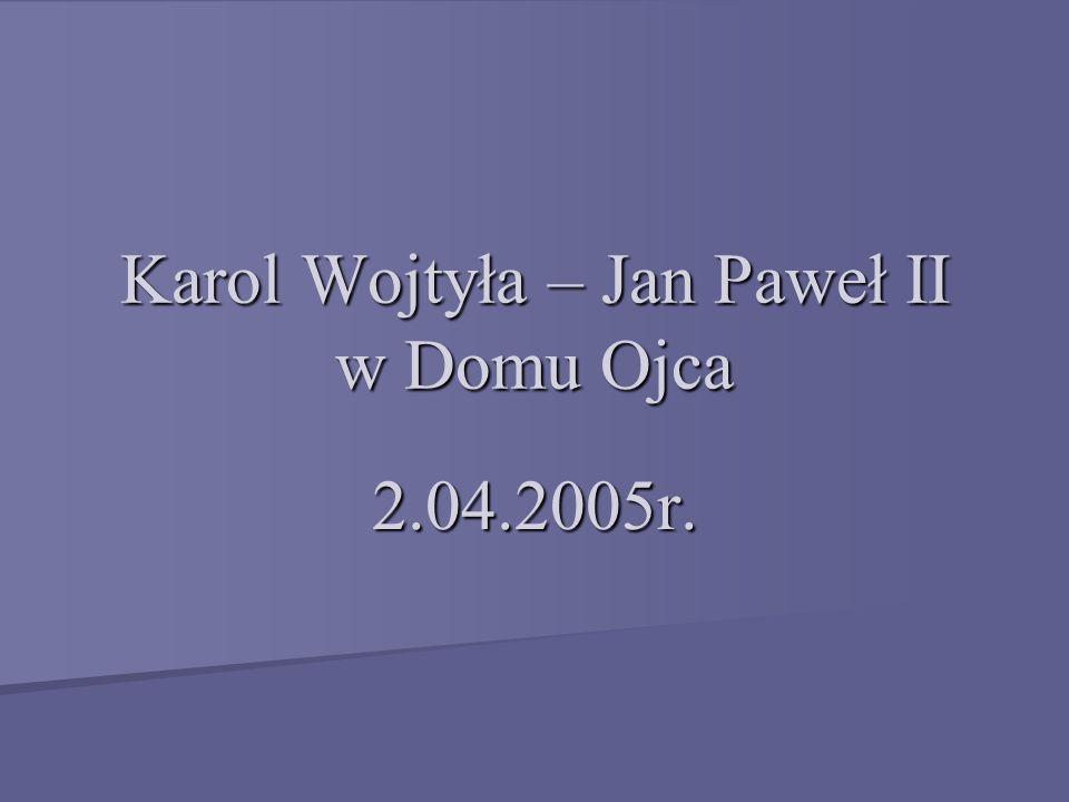 Karol Wojtyła - Jan Paweł II W dniu urodzin 18 maja 1920 roku Karol Wojtyła rozpoczął drogę do domu Ojca.