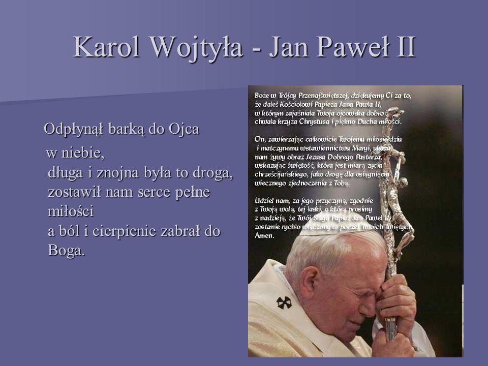 Karol Wojtyła - Jan Paweł II Odpłynął barką do Ojca Odpłynął barką do Ojca w niebie, długa i znojna była to droga, zostawił nam serce pełne miłości a ból i cierpienie zabrał do Boga.