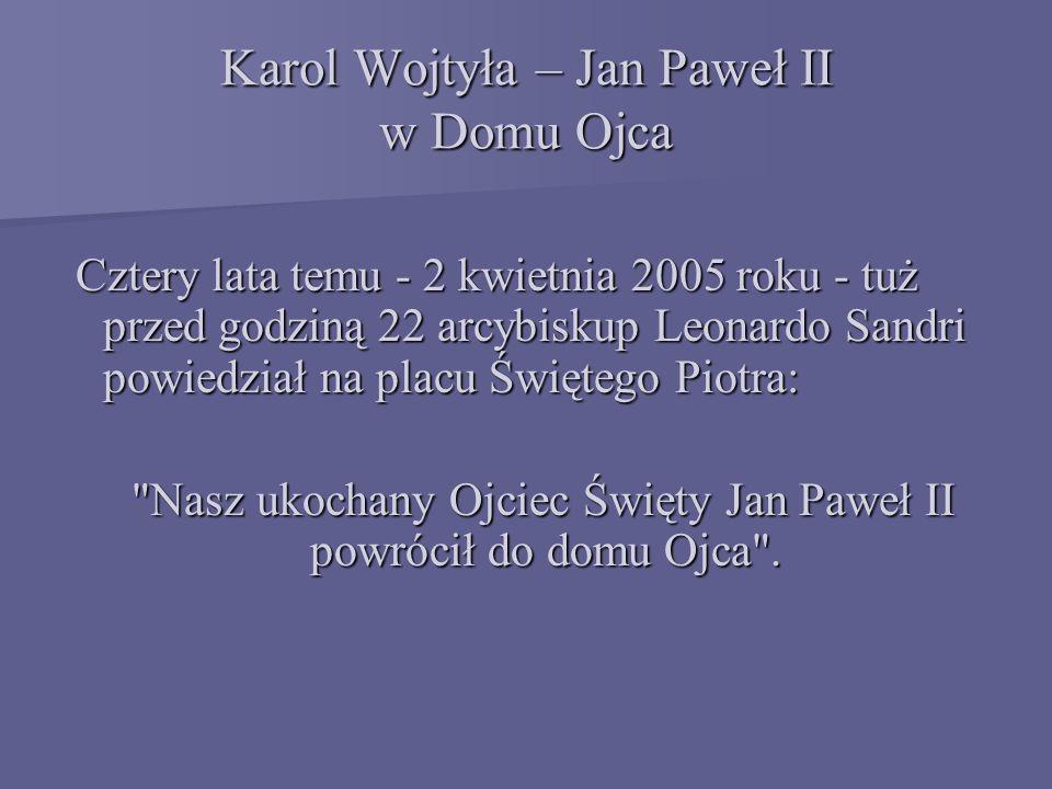 Karol Wojtyła – Jan Paweł II w Domu Ojca Cztery lata temu - 2 kwietnia 2005 roku - tuż przed godziną 22 arcybiskup Leonardo Sandri powiedział na placu Świętego Piotra: Cztery lata temu - 2 kwietnia 2005 roku - tuż przed godziną 22 arcybiskup Leonardo Sandri powiedział na placu Świętego Piotra: Nasz ukochany Ojciec Święty Jan Paweł II powrócił do domu Ojca .