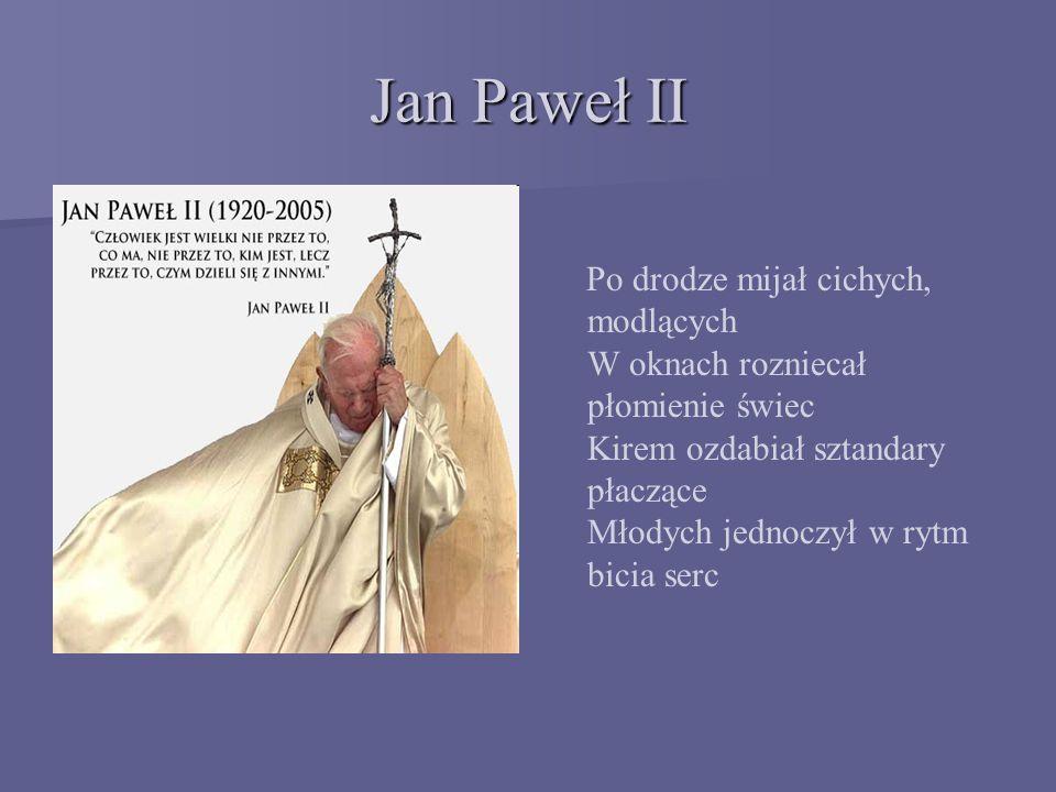Jan Paweł II Po drodze mijał cichych, modlących W oknach rozniecał płomienie świec Kirem ozdabiał sztandary płaczące Młodych jednoczył w rytm bicia serc