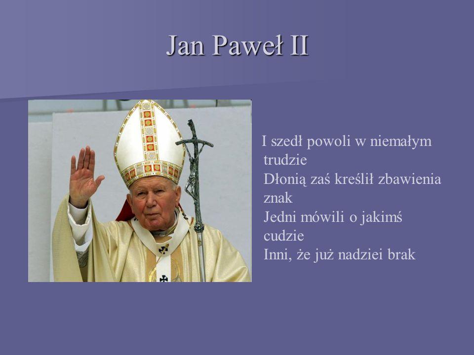 Jan Paweł II I szedł powoli w niemałym trudzie Dłonią zaś kreślił zbawienia znak Jedni mówili o jakimś cudzie Inni, że już nadziei brak