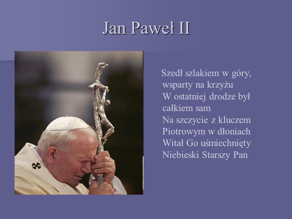 Jan Paweł II Szedł szlakiem w góry, wsparty na krzyżu W ostatniej drodze był całkiem sam Na szczycie z kluczem Piotrowym w dłoniach Witał Go uśmiechnięty Niebieski Starszy Pan