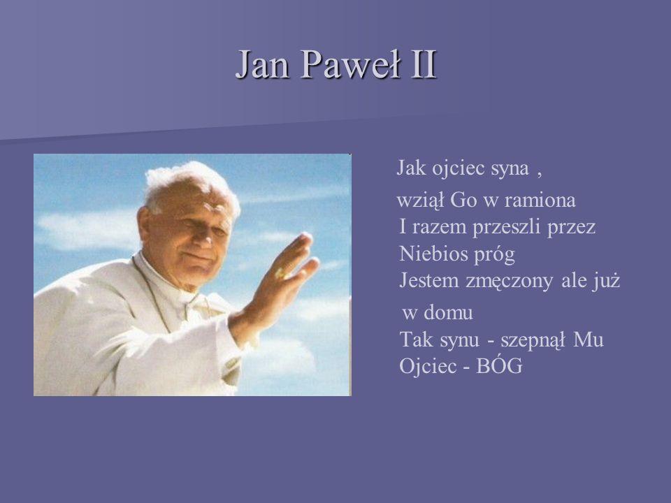 Jan Paweł II Jak ojciec syna, wziął Go w ramiona I razem przeszli przez Niebios próg Jestem zmęczony ale już w domu Tak synu - szepnął Mu Ojciec - BÓG