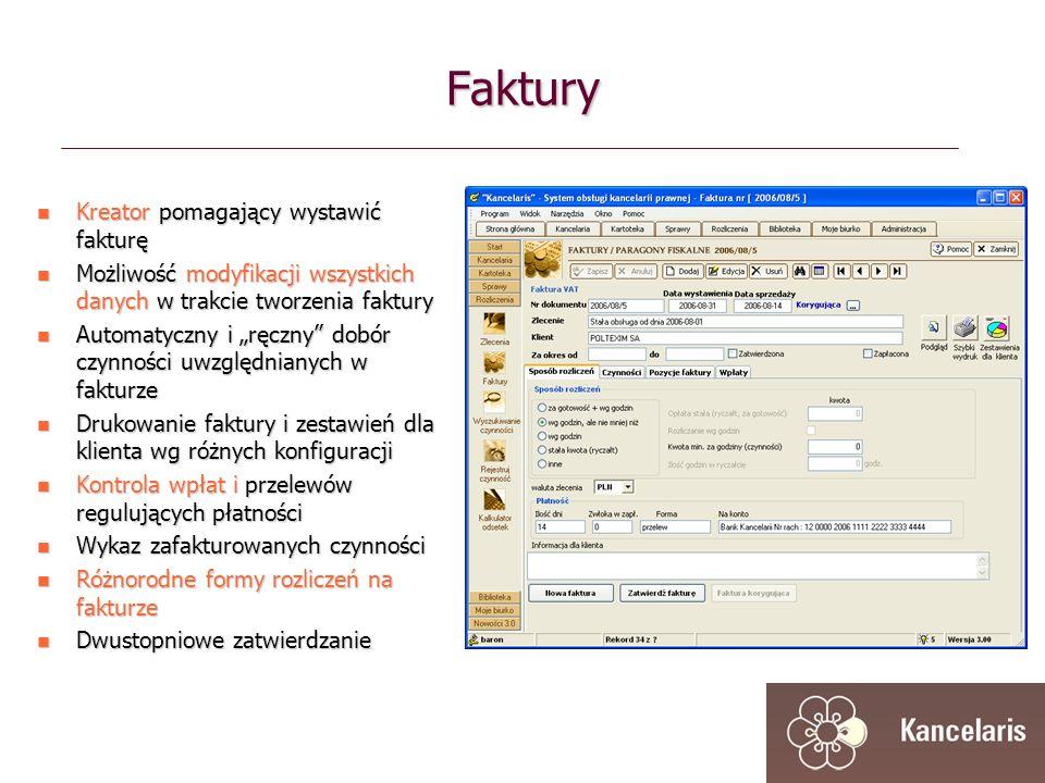 Faktury Kreator pomagający wystawić fakturę Kreator pomagający wystawić fakturę Możliwość modyfikacji wszystkich danych w trakcie tworzenia faktury Możliwość modyfikacji wszystkich danych w trakcie tworzenia faktury Automatyczny i ręczny dobór czynności uwzględnianych w fakturze Automatyczny i ręczny dobór czynności uwzględnianych w fakturze Drukowanie faktury i zestawień dla klienta wg różnych konfiguracji Drukowanie faktury i zestawień dla klienta wg różnych konfiguracji Kontrola wpłat i przelewów regulujących płatności Kontrola wpłat i przelewów regulujących płatności Wykaz zafakturowanych czynności Wykaz zafakturowanych czynności Różnorodne formy rozliczeń na fakturze Różnorodne formy rozliczeń na fakturze Dwustopniowe zatwierdzanie Dwustopniowe zatwierdzanie