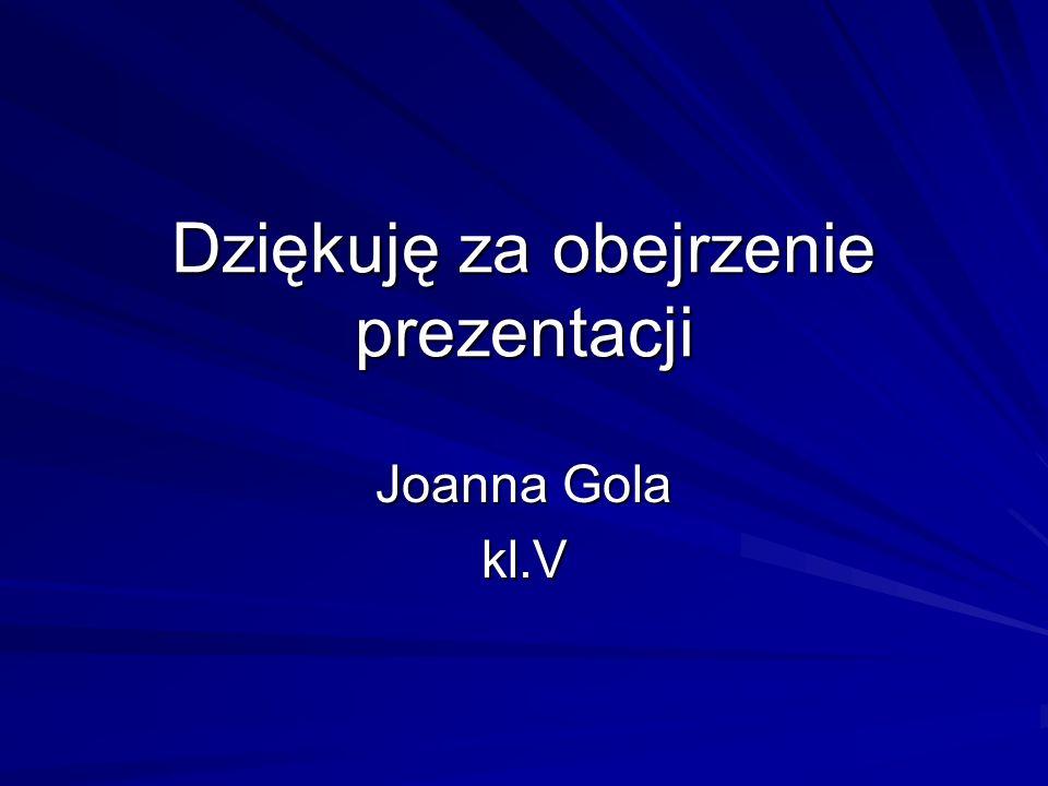 Dziękuję za obejrzenie prezentacji Joanna Gola kl.V