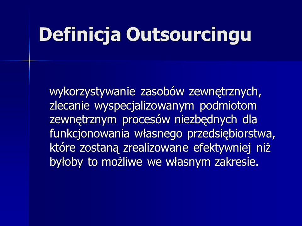 Definicja Outsourcingu wykorzystywanie zasobów zewnętrznych, zlecanie wyspecjalizowanym podmiotom zewnętrznym procesów niezbędnych dla funkcjonowania własnego przedsiębiorstwa, które zostaną zrealizowane efektywniej niż byłoby to możliwe we własnym zakresie.