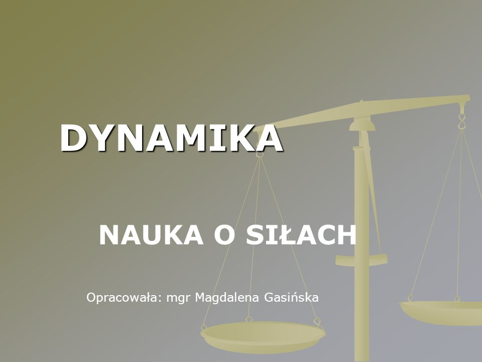 DYNAMIKA NAUKA O SIŁACH Opracowała: mgr Magdalena Gasińska