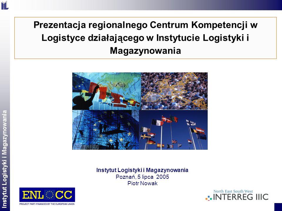 Instytut Logistyki i Magazynowania 2 Prezentacja regionalnego Centrum Kompetencji w Logistyce działającego w Instytucie Logistyki i Magazynowania Inst