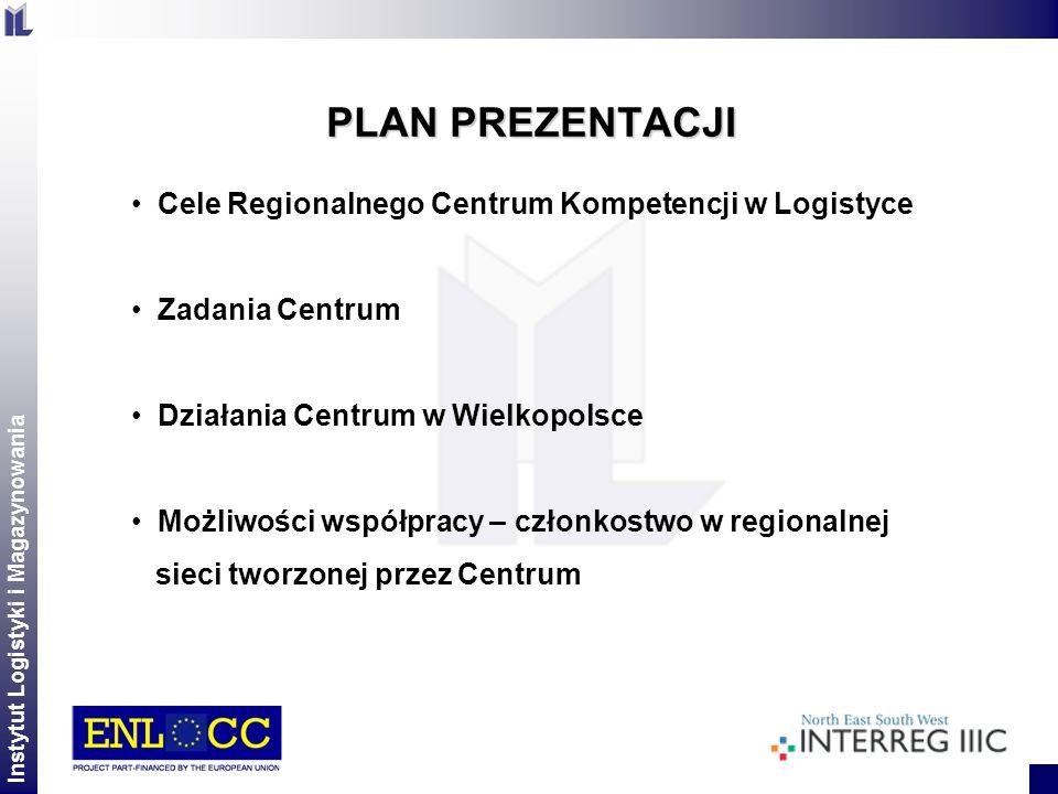 Instytut Logistyki i Magazynowania 2 PLAN PREZENTACJI Cele Regionalnego Centrum Kompetencji w Logistyce Zadania Centrum Działania Centrum w Wielkopols