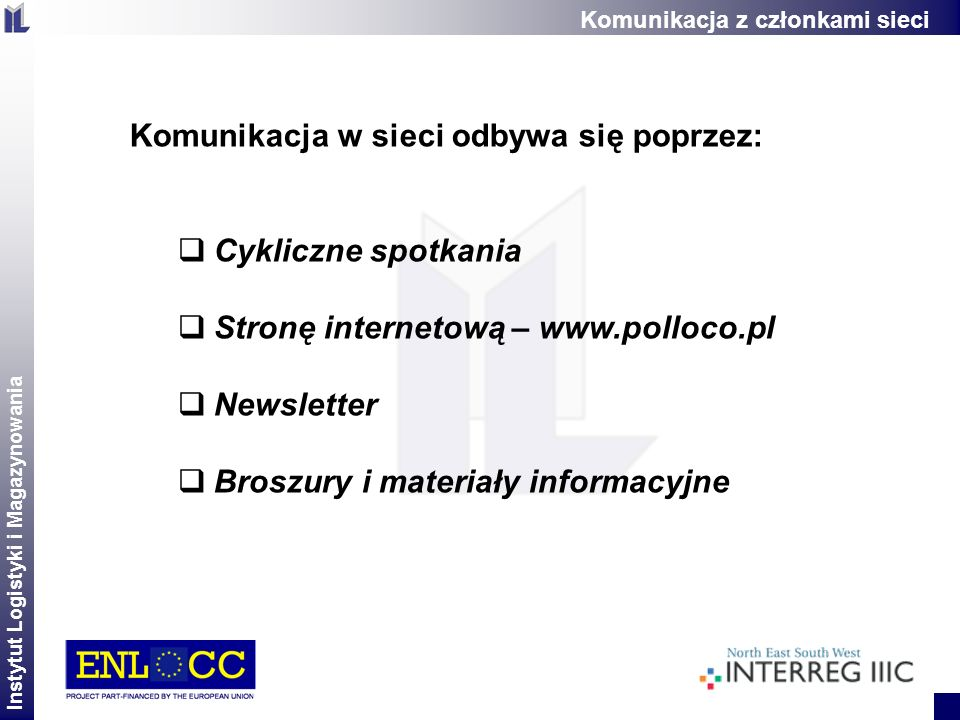 Instytut Logistyki i Magazynowania 2 Komunikacja w sieci odbywa się poprzez: Cykliczne spotkania Stronę internetową – www.polloco.pl Newsletter Broszu