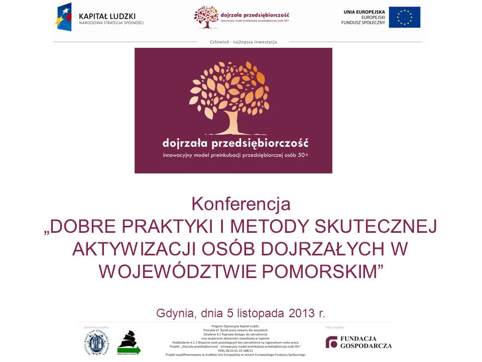 Konferencja DOBRE PRAKTYKI I METODY SKUTECZNEJ AKTYWIZACJI OSÓB DOJRZAŁYCH W WOJEWÓDZTWIE POMORSKIM Gdynia, dnia 5 listopada 2013 r.