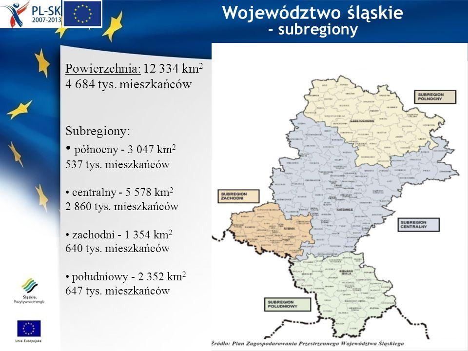 Województwo śląskie - subregiony Powierzchnia: 12 334 km 2 4 684 tys. mieszkańców Subregiony: północny - 3 047 km 2 537 tys. mieszkańców centralny - 5