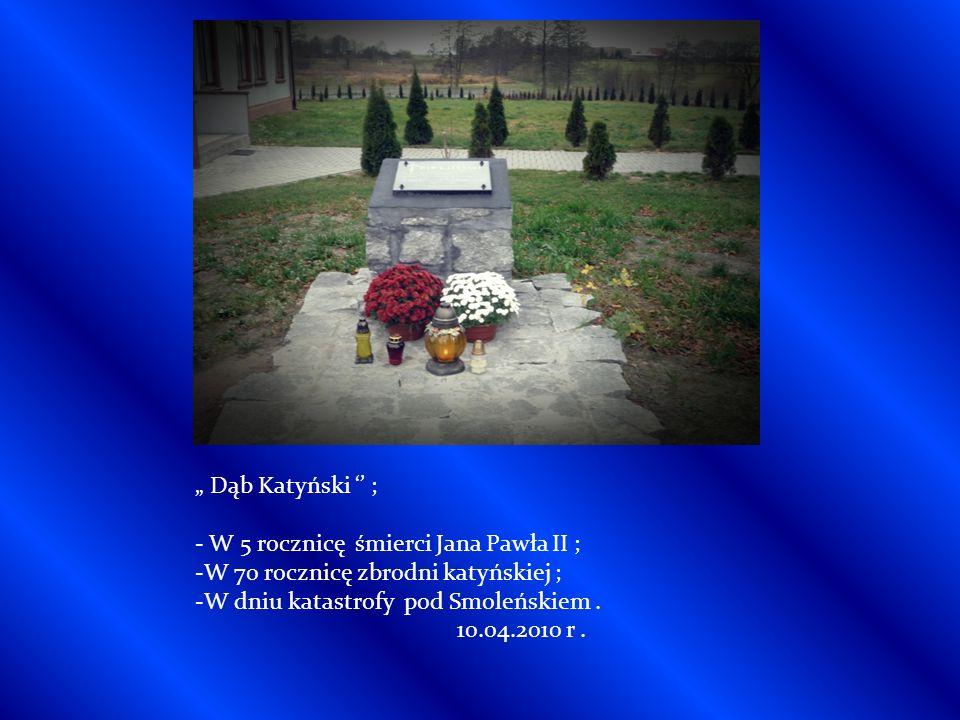 Dąb Katyński ; - W 5 rocznicę śmierci Jana Pawła II ; -W 70 rocznicę zbrodni katyńskiej ; -W dniu katastrofy pod Smoleńskiem.